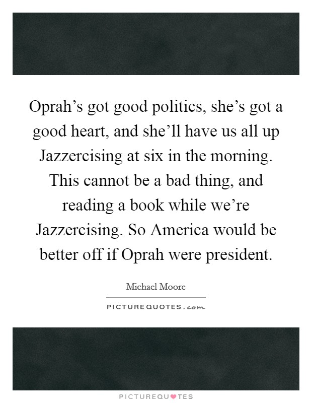 Oprah's got good politics, she's got a good heart, and she'll have us all up Jazzercising at six in the morning. This cannot be a bad thing, and reading a book while we're Jazzercising. So America would be better off if Oprah were president Picture Quote #1