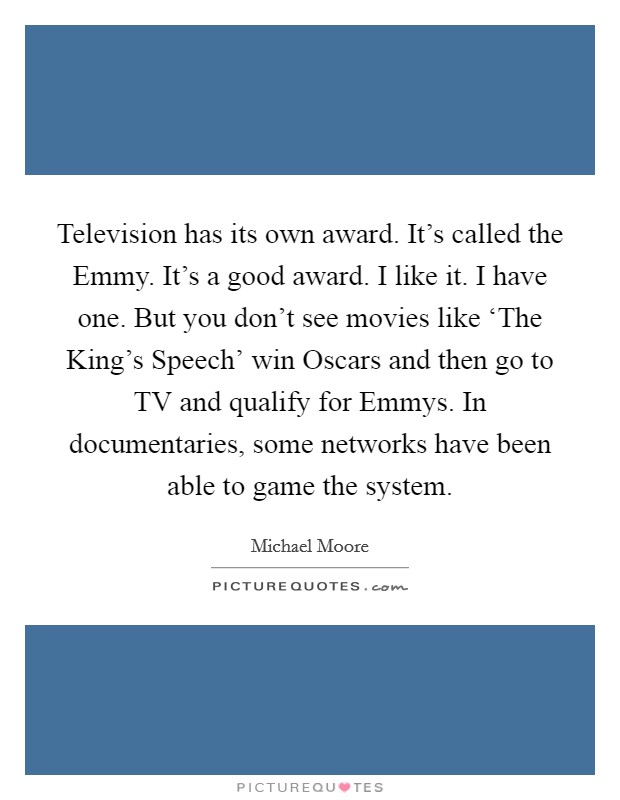 Television has its own award. It's called the Emmy. It's a good award. I like it. I have one. But you don't see movies like 'The King's Speech' win Oscars and then go to TV and qualify for Emmys. In documentaries, some networks have been able to game the system Picture Quote #1