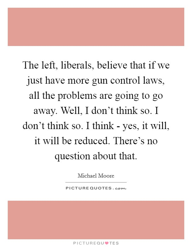 The left, liberals, believe that if we just have more gun control laws, all the problems are going to go away. Well, I don't think so. I don't think so. I think - yes, it will, it will be reduced. There's no question about that Picture Quote #1