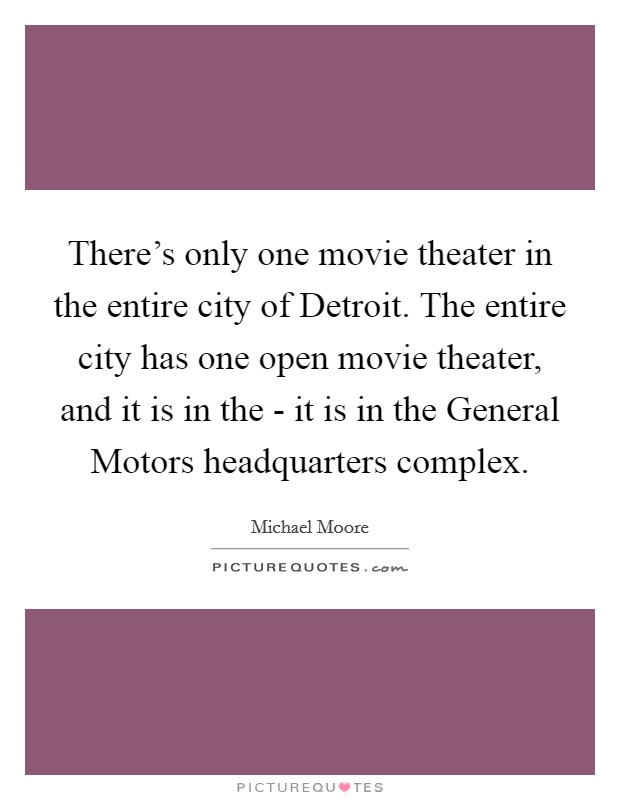 There's only one movie theater in the entire city of Detroit. The entire city has one open movie theater, and it is in the - it is in the General Motors headquarters complex Picture Quote #1