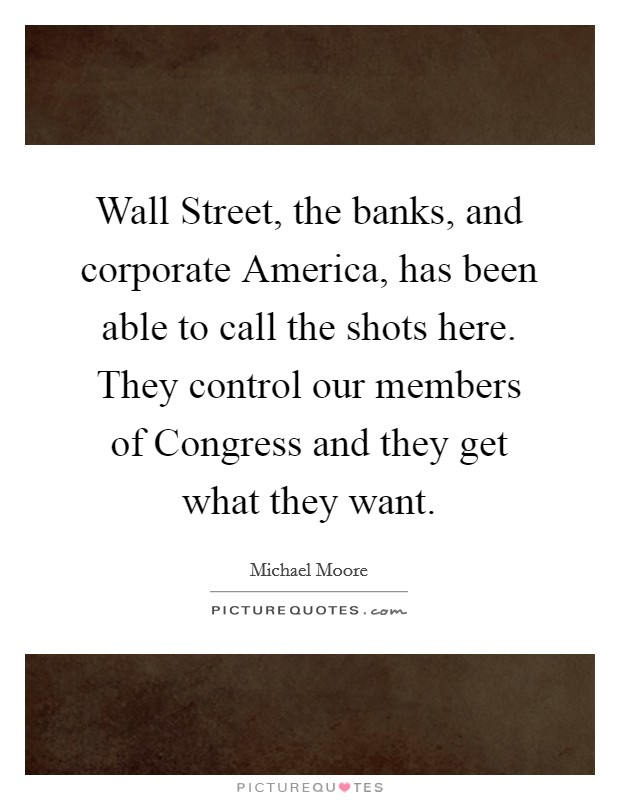 Wall Street, the banks, and corporate America, has been able to call the shots here. They control our members of Congress and they get what they want Picture Quote #1