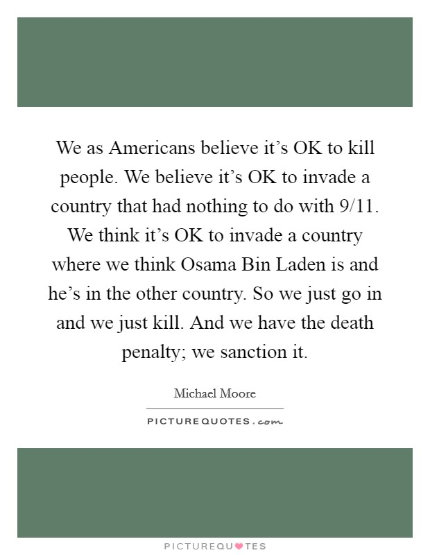 We as Americans believe it's OK to kill people. We believe it's OK to invade a country that had nothing to do with 9/11. We think it's OK to invade a country where we think Osama Bin Laden is and he's in the other country. So we just go in and we just kill. And we have the death penalty; we sanction it Picture Quote #1