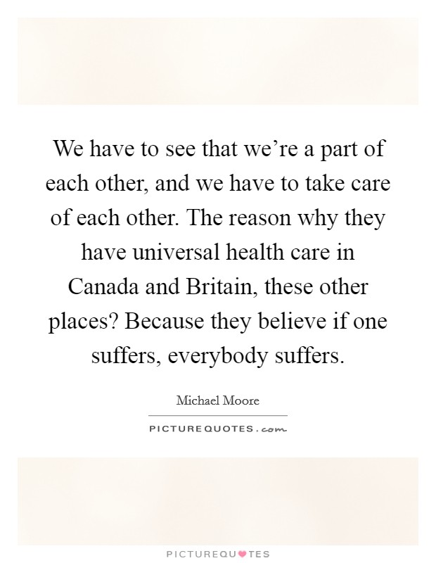 We have to see that we're a part of each other, and we have to take care of each other. The reason why they have universal health care in Canada and Britain, these other places? Because they believe if one suffers, everybody suffers Picture Quote #1