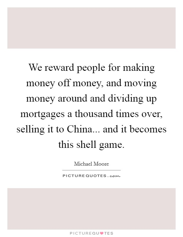 We reward people for making money off money, and moving money around and dividing up mortgages a thousand times over, selling it to China... and it becomes this shell game Picture Quote #1