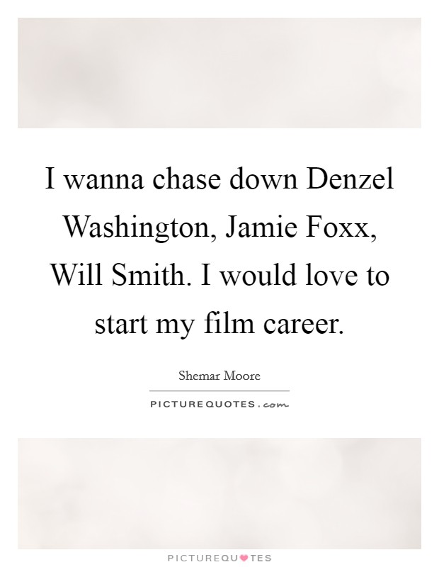 I wanna chase down Denzel Washington, Jamie Foxx, Will Smith. I would love to start my film career Picture Quote #1