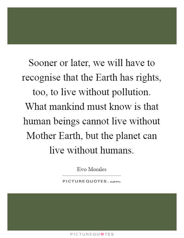 Sooner or later, we will have to recognise that the Earth has rights, too, to live without pollution. What mankind must know is that human beings cannot live without Mother Earth, but the planet can live without humans Picture Quote #1