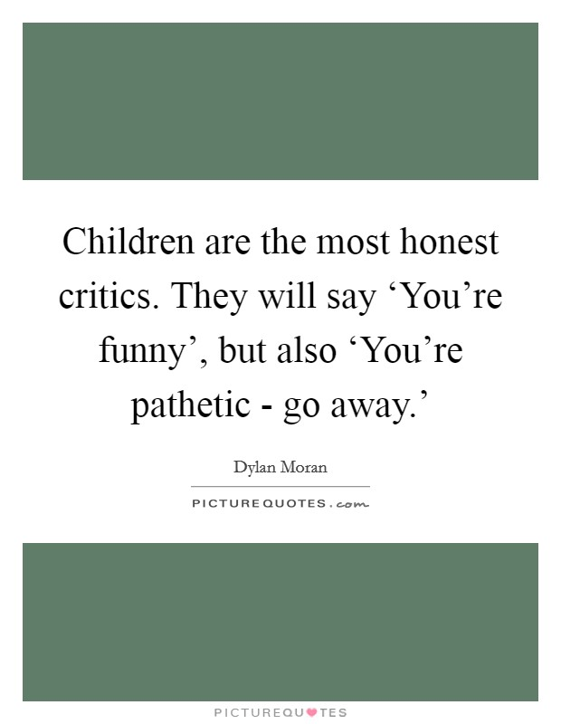 Children are the most honest critics. They will say 'You're funny', but also 'You're pathetic - go away.' Picture Quote #1