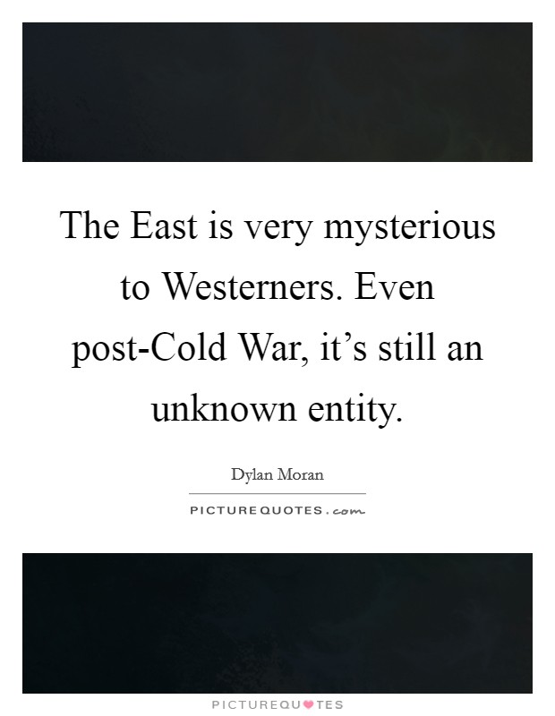 The East is very mysterious to Westerners. Even post-Cold War, it's still an unknown entity Picture Quote #1