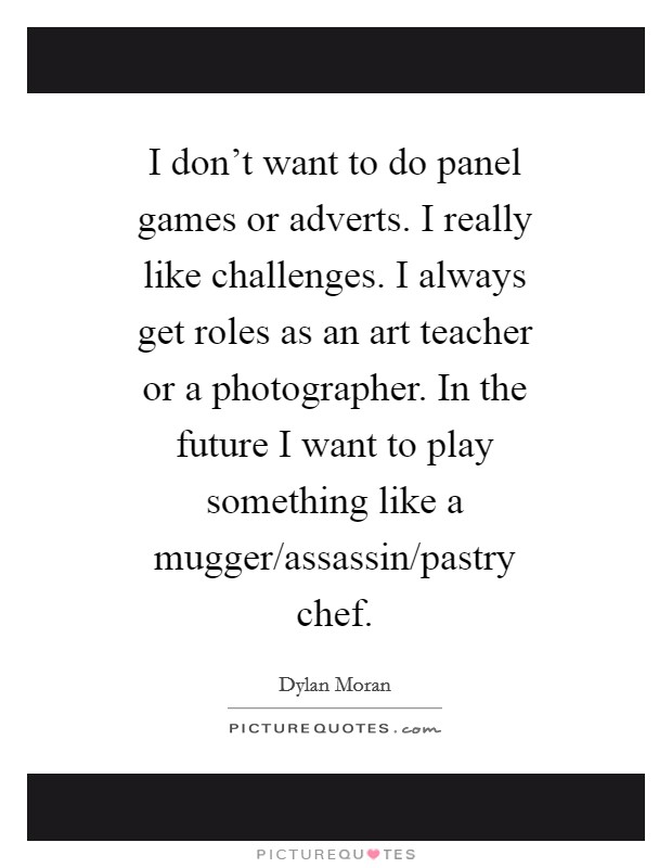 I don't want to do panel games or adverts. I really like challenges. I always get roles as an art teacher or a photographer. In the future I want to play something like a mugger/assassin/pastry chef Picture Quote #1