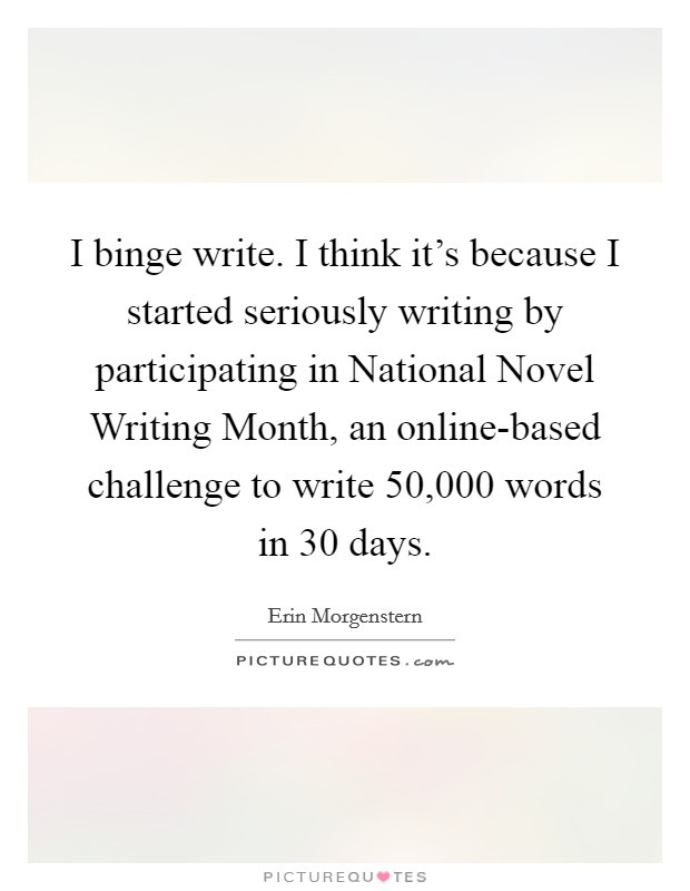 I binge write. I think it's because I started seriously writing by participating in National Novel Writing Month, an online-based challenge to write 50,000 words in 30 days Picture Quote #1