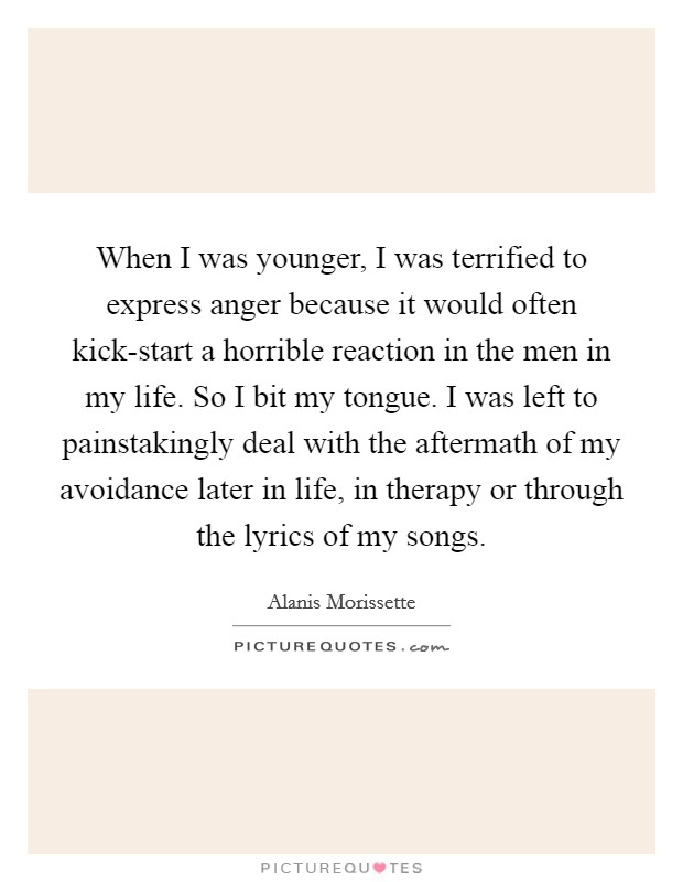 When I was younger, I was terrified to express anger because it would often kick-start a horrible reaction in the men in my life. So I bit my tongue. I was left to painstakingly deal with the aftermath of my avoidance later in life, in therapy or through the lyrics of my songs Picture Quote #1