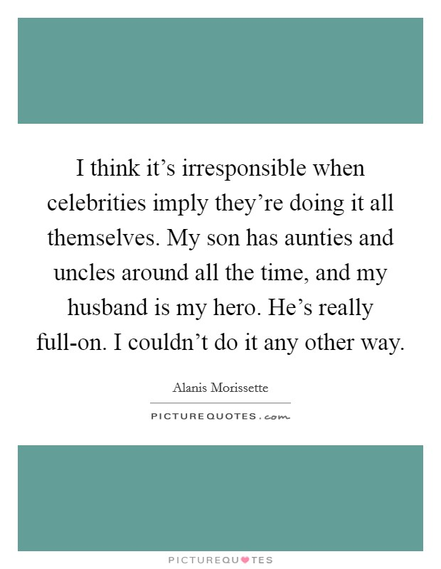 I think it's irresponsible when celebrities imply they're doing it all themselves. My son has aunties and uncles around all the time, and my husband is my hero. He's really full-on. I couldn't do it any other way Picture Quote #1
