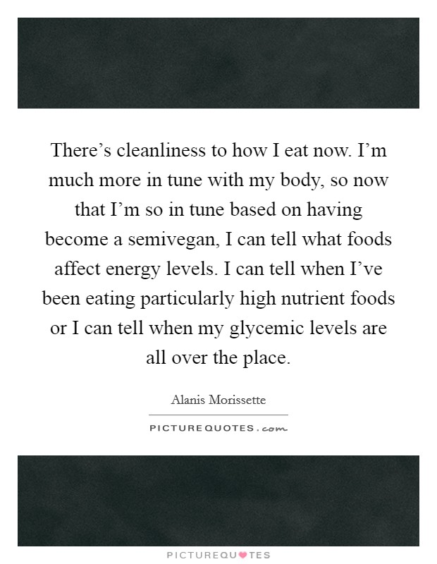 There's cleanliness to how I eat now. I'm much more in tune with my body, so now that I'm so in tune based on having become a semivegan, I can tell what foods affect energy levels. I can tell when I've been eating particularly high nutrient foods or I can tell when my glycemic levels are all over the place Picture Quote #1