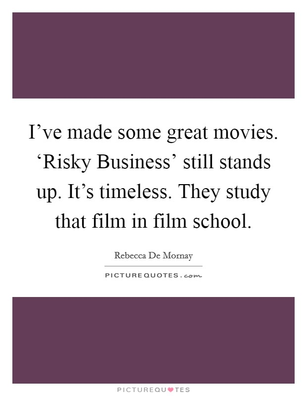 I've made some great movies. 'Risky Business' still stands up. It's timeless. They study that film in film school Picture Quote #1