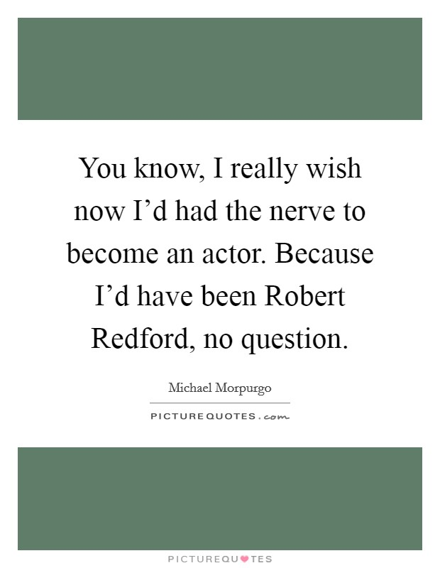 You know, I really wish now I'd had the nerve to become an actor. Because I'd have been Robert Redford, no question Picture Quote #1