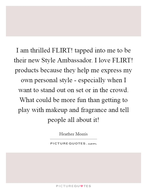 I am thrilled FLIRT! tapped into me to be their new Style Ambassador. I love FLIRT! products because they help me express my own personal style - especially when I want to stand out on set or in the crowd. What could be more fun than getting to play with makeup and fragrance and tell people all about it! Picture Quote #1