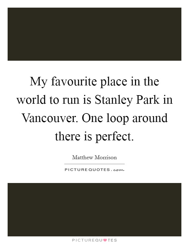 My favourite place in the world to run is Stanley Park in Vancouver. One loop around there is perfect Picture Quote #1