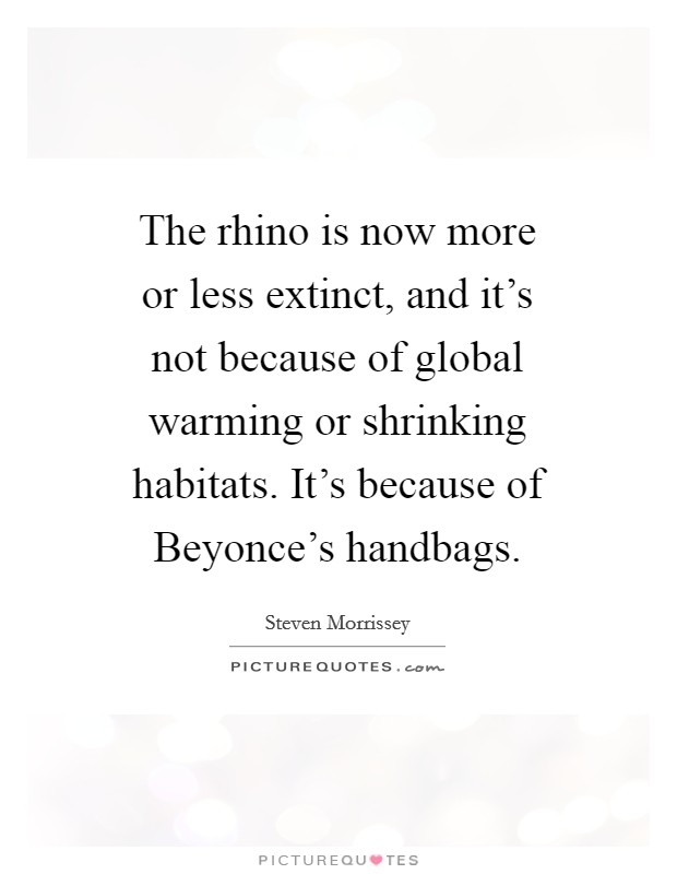 The rhino is now more or less extinct, and it's not because of global warming or shrinking habitats. It's because of Beyonce's handbags Picture Quote #1