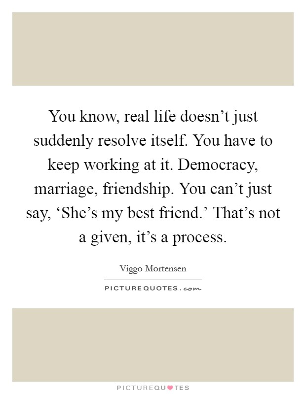 You know, real life doesn't just suddenly resolve itself. You have to keep working at it. Democracy, marriage, friendship. You can't just say, 'She's my best friend.' That's not a given, it's a process Picture Quote #1
