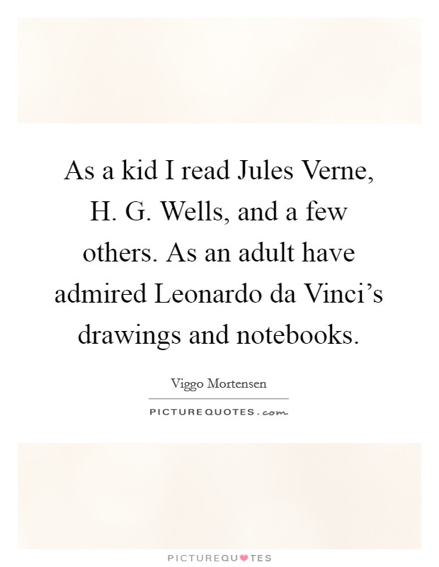 As a kid I read Jules Verne, H. G. Wells, and a few others. As an adult have admired Leonardo da Vinci's drawings and notebooks Picture Quote #1