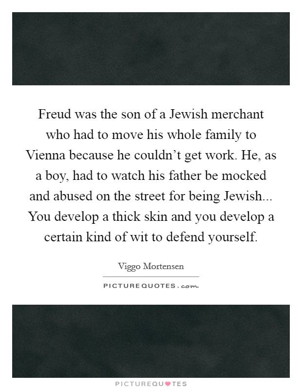 Freud was the son of a Jewish merchant who had to move his whole family to Vienna because he couldn't get work. He, as a boy, had to watch his father be mocked and abused on the street for being Jewish... You develop a thick skin and you develop a certain kind of wit to defend yourself Picture Quote #1