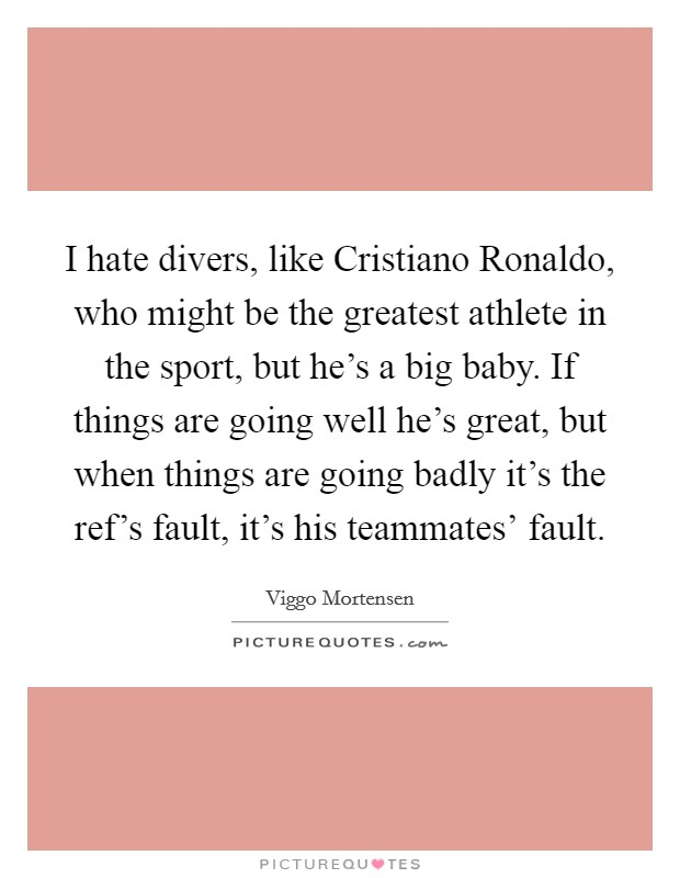 I hate divers, like Cristiano Ronaldo, who might be the greatest athlete in the sport, but he's a big baby. If things are going well he's great, but when things are going badly it's the ref's fault, it's his teammates' fault Picture Quote #1