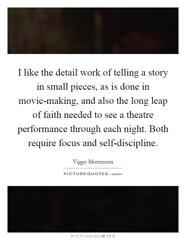 I like the detail work of telling a story in small pieces, as is done in movie-making, and also the long leap of faith needed to see a theatre performance through each night. Both require focus and self-discipline Picture Quote #1