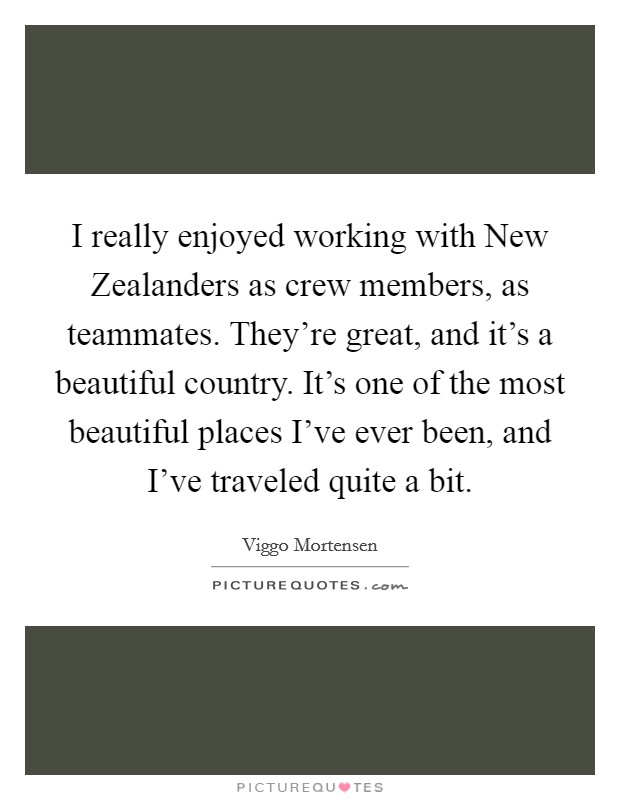 I really enjoyed working with New Zealanders as crew members, as teammates. They're great, and it's a beautiful country. It's one of the most beautiful places I've ever been, and I've traveled quite a bit Picture Quote #1