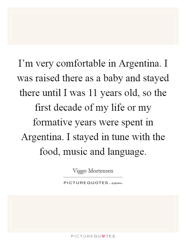 I'm very comfortable in Argentina. I was raised there as a baby and stayed there until I was 11 years old, so the first decade of my life or my formative years were spent in Argentina. I stayed in tune with the food, music and language Picture Quote #1