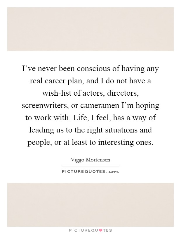 I've never been conscious of having any real career plan, and I do not have a wish-list of actors, directors, screenwriters, or cameramen I'm hoping to work with. Life, I feel, has a way of leading us to the right situations and people, or at least to interesting ones Picture Quote #1