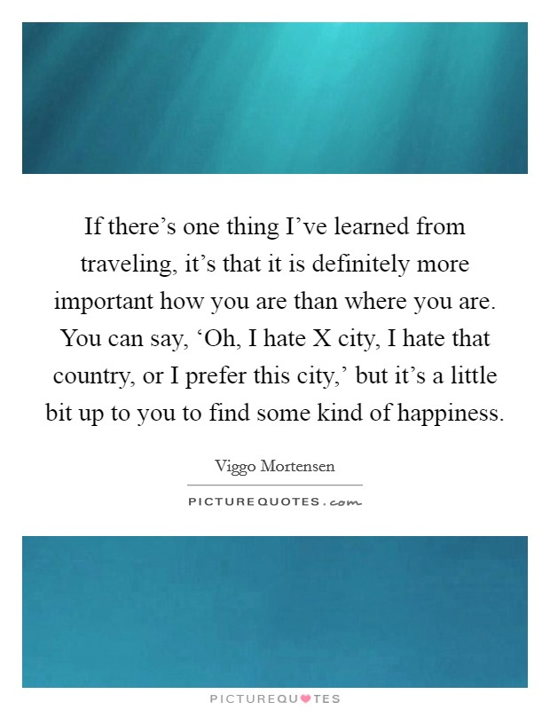 If there's one thing I've learned from traveling, it's that it is definitely more important how you are than where you are. You can say, 'Oh, I hate X city, I hate that country, or I prefer this city,' but it's a little bit up to you to find some kind of happiness Picture Quote #1