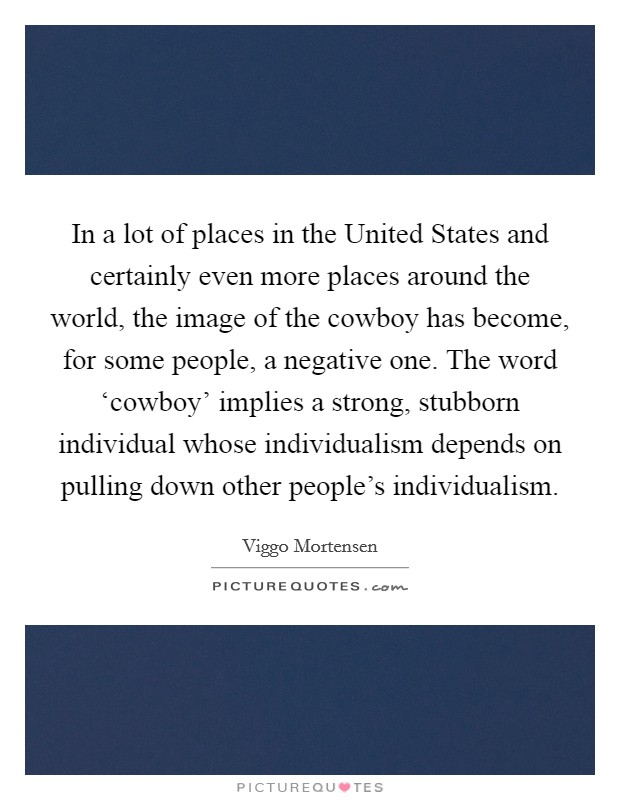 In a lot of places in the United States and certainly even more places around the world, the image of the cowboy has become, for some people, a negative one. The word 'cowboy' implies a strong, stubborn individual whose individualism depends on pulling down other people's individualism Picture Quote #1