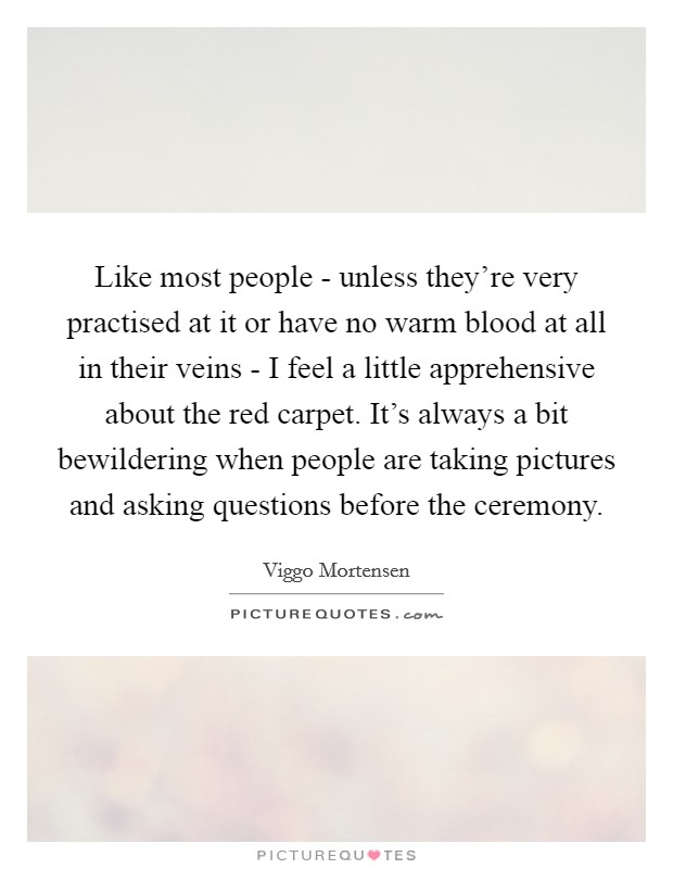 Like most people - unless they're very practised at it or have no warm blood at all in their veins - I feel a little apprehensive about the red carpet. It's always a bit bewildering when people are taking pictures and asking questions before the ceremony Picture Quote #1