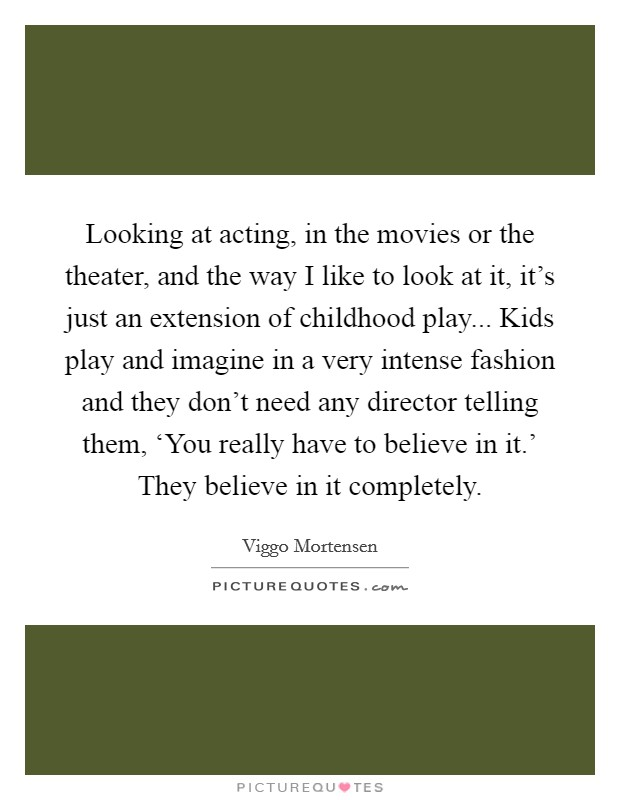 Looking at acting, in the movies or the theater, and the way I like to look at it, it's just an extension of childhood play... Kids play and imagine in a very intense fashion and they don't need any director telling them, 'You really have to believe in it.' They believe in it completely Picture Quote #1