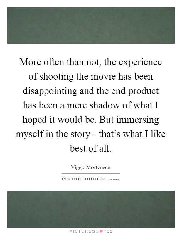 More often than not, the experience of shooting the movie has been disappointing and the end product has been a mere shadow of what I hoped it would be. But immersing myself in the story - that's what I like best of all Picture Quote #1