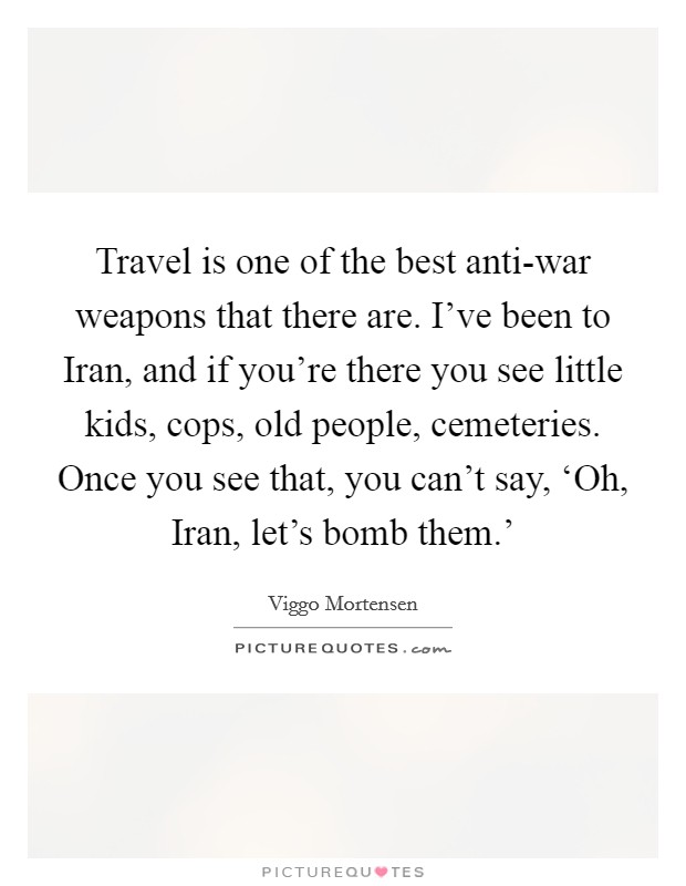 Travel is one of the best anti-war weapons that there are. I've been to Iran, and if you're there you see little kids, cops, old people, cemeteries. Once you see that, you can't say, 'Oh, Iran, let's bomb them.' Picture Quote #1