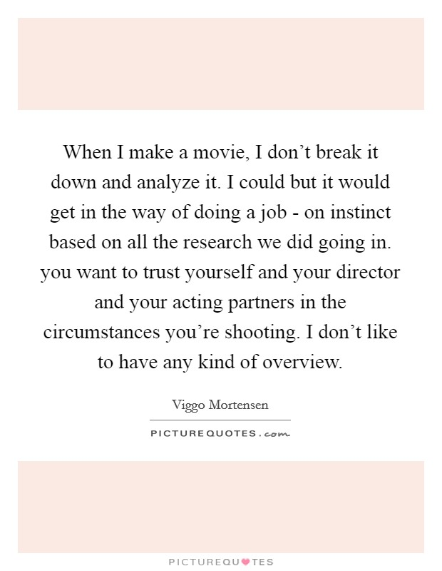 When I make a movie, I don't break it down and analyze it. I could but it would get in the way of doing a job - on instinct based on all the research we did going in. you want to trust yourself and your director and your acting partners in the circumstances you're shooting. I don't like to have any kind of overview Picture Quote #1
