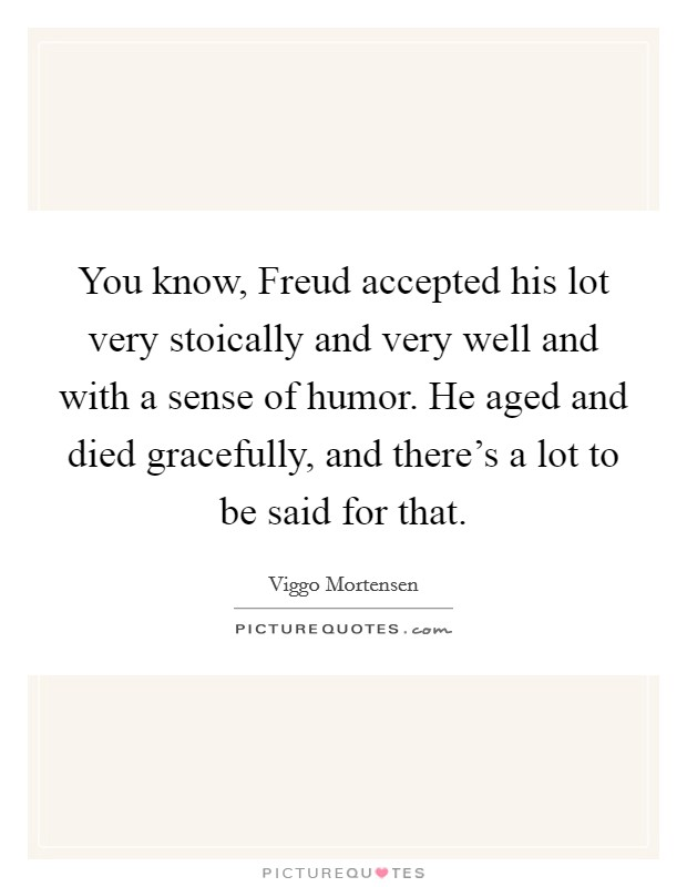 You know, Freud accepted his lot very stoically and very well and with a sense of humor. He aged and died gracefully, and there's a lot to be said for that Picture Quote #1