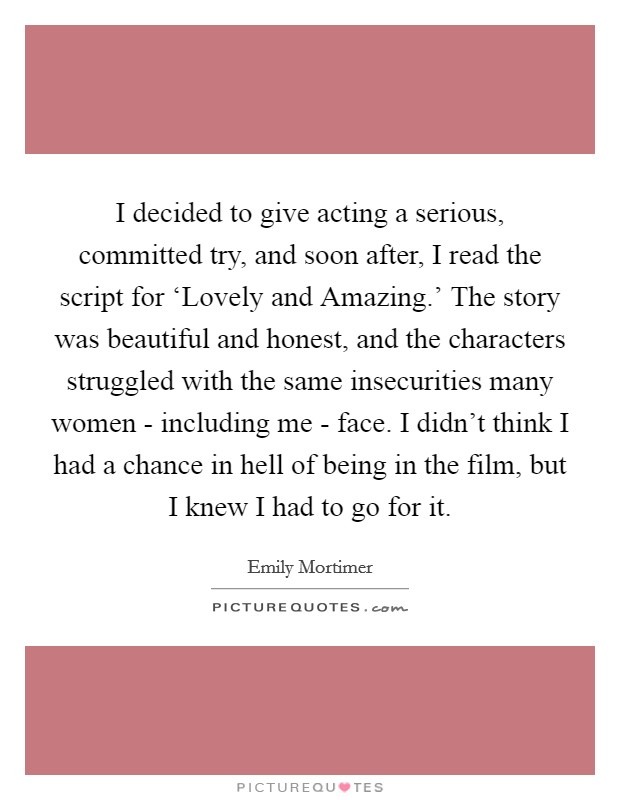 I decided to give acting a serious, committed try, and soon after, I read the script for 'Lovely and Amazing.' The story was beautiful and honest, and the characters struggled with the same insecurities many women - including me - face. I didn't think I had a chance in hell of being in the film, but I knew I had to go for it Picture Quote #1