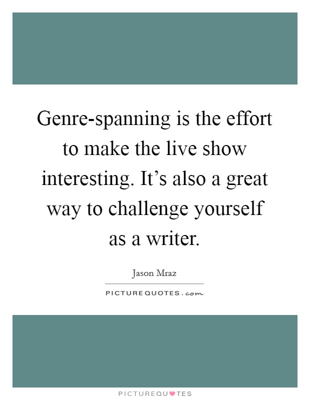 Genre-spanning is the effort to make the live show interesting. It's also a great way to challenge yourself as a writer Picture Quote #1
