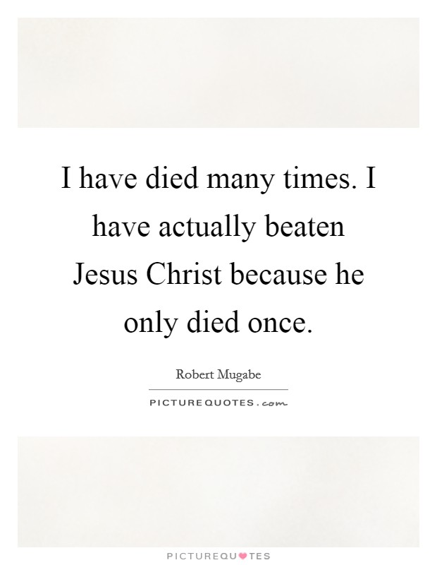 I have died many times. I have actually beaten Jesus Christ because he only died once Picture Quote #1