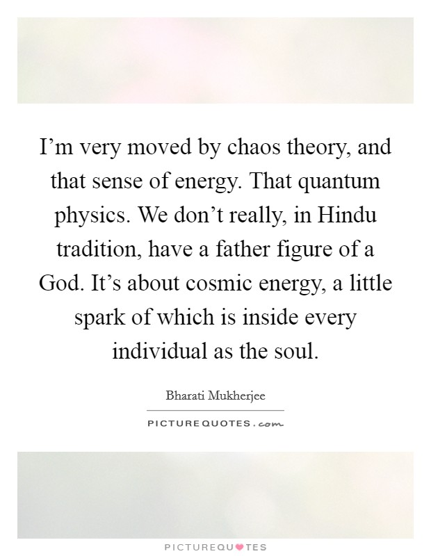 I'm very moved by chaos theory, and that sense of energy. That quantum physics. We don't really, in Hindu tradition, have a father figure of a God. It's about cosmic energy, a little spark of which is inside every individual as the soul Picture Quote #1