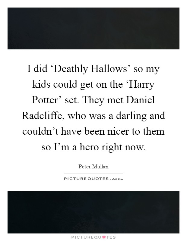 I did 'Deathly Hallows' so my kids could get on the 'Harry Potter' set. They met Daniel Radcliffe, who was a darling and couldn't have been nicer to them so I'm a hero right now Picture Quote #1