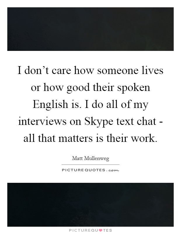 I don't care how someone lives or how good their spoken English is. I do all of my interviews on Skype text chat - all that matters is their work Picture Quote #1