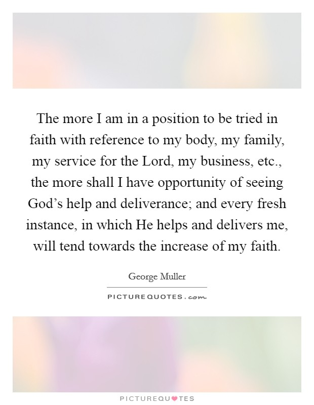 The more I am in a position to be tried in faith with reference to my body, my family, my service for the Lord, my business, etc., the more shall I have opportunity of seeing God's help and deliverance; and every fresh instance, in which He helps and delivers me, will tend towards the increase of my faith Picture Quote #1