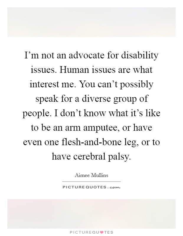 I'm not an advocate for disability issues. Human issues are what interest me. You can't possibly speak for a diverse group of people. I don't know what it's like to be an arm amputee, or have even one flesh-and-bone leg, or to have cerebral palsy Picture Quote #1