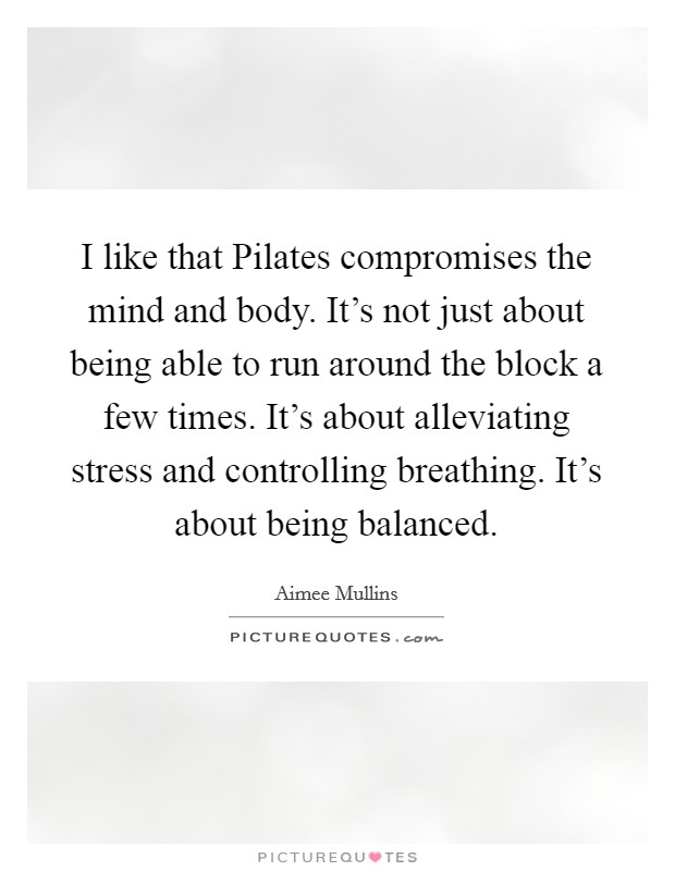 I like that Pilates compromises the mind and body. It's not just about being able to run around the block a few times. It's about alleviating stress and controlling breathing. It's about being balanced Picture Quote #1