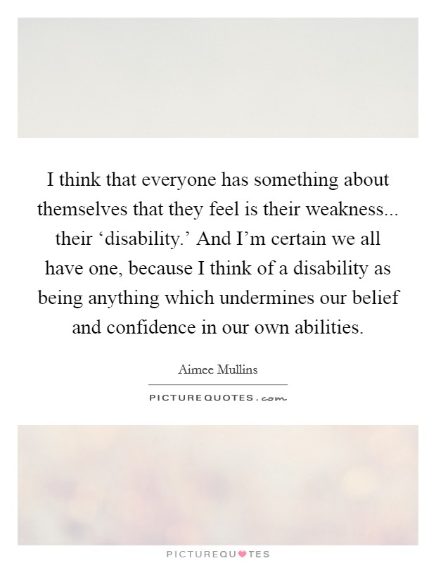 I think that everyone has something about themselves that they feel is their weakness... their 'disability.' And I'm certain we all have one, because I think of a disability as being anything which undermines our belief and confidence in our own abilities Picture Quote #1