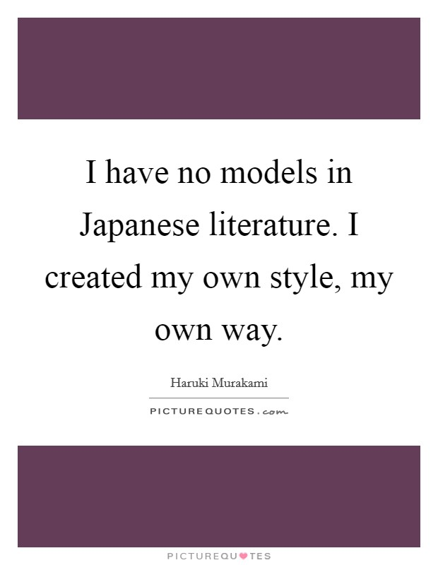 I have no models in Japanese literature. I created my own style, my own way Picture Quote #1
