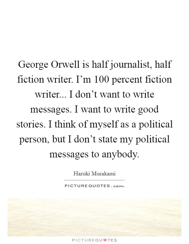 George Orwell is half journalist, half fiction writer. I'm 100 percent fiction writer... I don't want to write messages. I want to write good stories. I think of myself as a political person, but I don't state my political messages to anybody Picture Quote #1